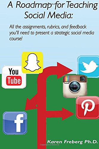 A Roadmap for Teaching Social Media: All the assignments, rubrics, and feedback guides you'll need to present a strategic social media course!