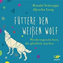 Füttere den weißen Wolf: Weisheitsgeschichten, die glücklich machen Hörbuch von Ronald Schweppe, Aljoscha Long Gesprochen von: Oliver Wronka