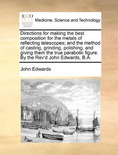 Download Directions for making the best composition for the metals of reflecting telescopes; and the method of casting, grinding, polishing, and giving them ... figure. By the Rev'd John Edwards, B.A. pdf
