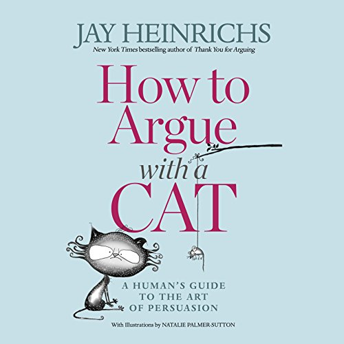 How to Argue with a Cat: A Human's Guide to the Art of Persuasion by Random House Audio