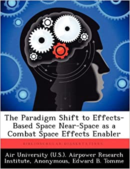 Book The Paradigm Shift to Effects-Based Space Near-Space as a Combat Space Effects Enabler by Tomme Edward B. (2012-09-13)