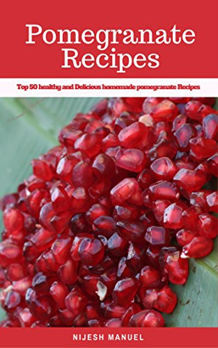 (Pomegranate Recipes: Top 50 healthy and Delicious homemade pomegranate Recipes (Superfood recipes))