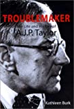 The Troublemaker : The Life and History of A. J. P. Taylor, Burk, Kathleen, 0300087616
