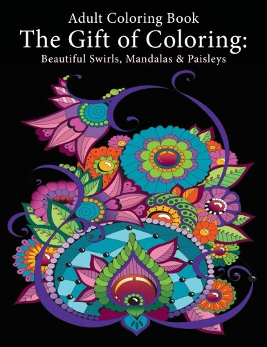 Adult Coloring Book: The Gift of Coloring: Beautiful Swirls, Mandalas & Paisleys