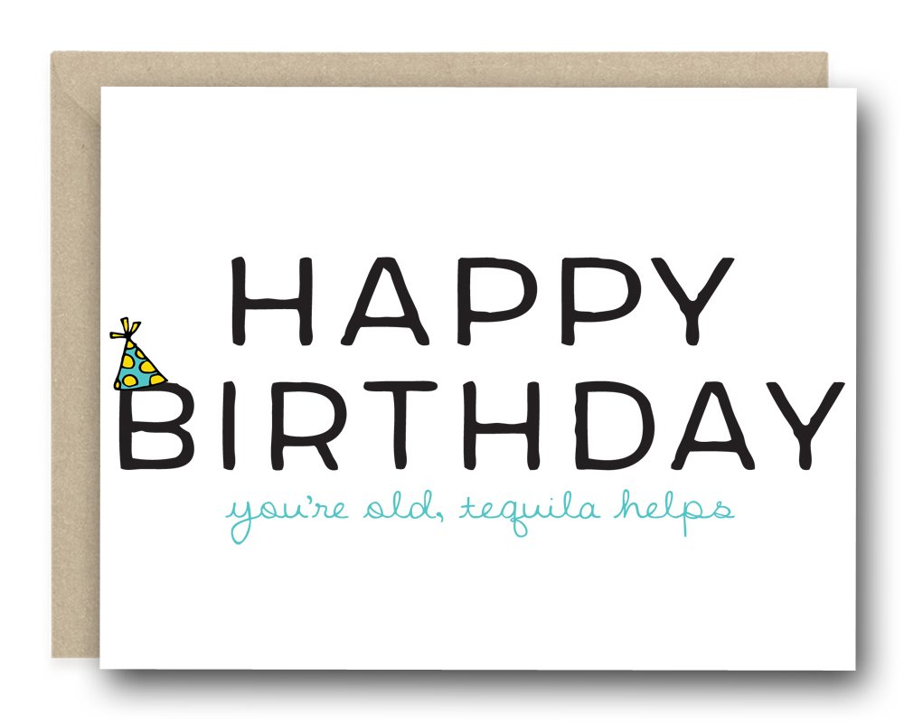 Funny Birthday Greeting Card - Happy Birthday. You're Old, Tequila Helps