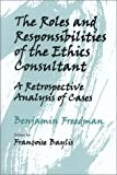 The Roles and Responsibilities of the Ethics Consultant : A Retrospective Analysis of Cases, Freedman, Benjamin, 1555720587