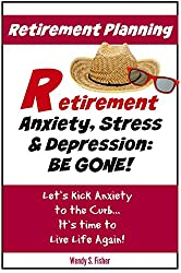 Retirement Planning: Anxiety, Stress & Depression Be Gone!: Let's Kick Anxiety to the Curb... It's Time to Live Life Again!