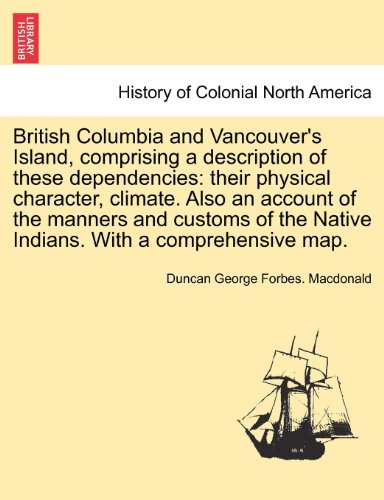 British Columbia and Vancouver's Island, comprising a description of these dependencies: their physical character, clima