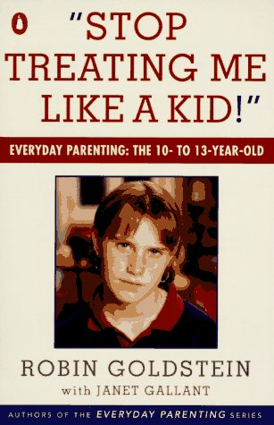 Stop Treating Me Like a Kid: Everyday Parenting: The 10- to 13-Year-Old