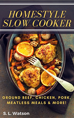Homestyle Slow Cooker: Ground Beef, Chicken, Pork, Meatless Meals & More! (Southern Cooking Recipes Book 61) by S. L. Watson