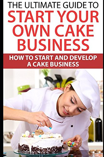 The Ultimate Guide To Start Your Own Cake Business: How To Start And Develop A Cake (Michelle Green)