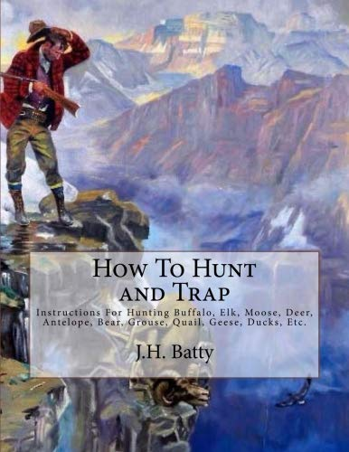 How To Hunt and Trap: Instructions For Hunting Buffalo, Elk, Moose, Deer, Antelope, Bear, Grouse, Quail, Geese, Ducks, Etc.