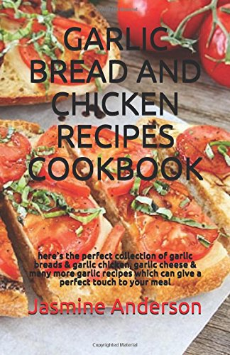 GARLIC BREAD AND CHICKEN RECIPES COOKBOOK: here`s the perfect collection of garlic breads & garlic chicken, garlic cheese  & many more garlic recipes which can give a perfect touch to your meal by Jasmine Anderson