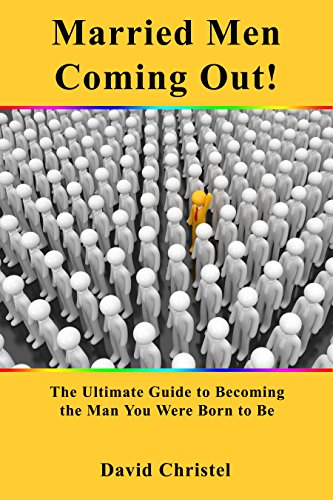 Married Men Coming Out!: The Ultimate Guide to Becoming the Man You Were Born to Be by [Christel, David]