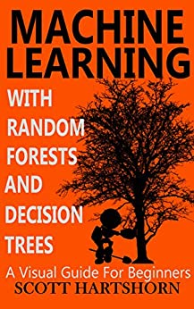 Machine Learning With Random Forests And Decision Trees: A Visual Guide For Beginners (English Edition) por [Hartshorn, Scott]