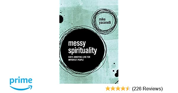 messy spirituality god s annoying love for imperfect people mike