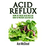 Acid Reflux: How To Treat Acid Reflux: How To Prevent Acid Reflux (All Natural Solutions For Acid Reflux Gerd Digestive Stomach Pain Using Modern Medicine And Advanced Alkaline Treatments)