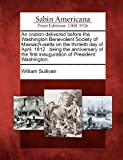 An Oration Delivered Before the Washington Benevolent Society of Massachusetts on the Thirtieth Day of April 1812, William Sullivan, 1275807747