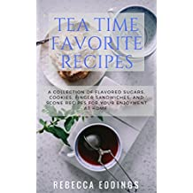 TEA TIME FAVORITE RECIPES: A COLLECTION OF FLAVORED SUGARS, COOKIES, FINGER SANDWICHES, AND SCONE RECIPES FOR YOUR ENJOYMENT AT HOME