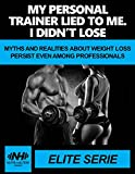 MY PERSONAL TRAINER LIED TO ME. I DIDN'T LOSE WEIGHT: MYTHS AND REALITIES ABOUT WEIGHT LOSS PERSIST EVEN AMONG PROFESSIONALS.