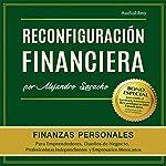 Reconfiguración Financiera: Piensa, Gana, Administra, Invierte y Potencia tu dinero como la gente rica | Alejandro Saracho