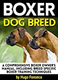 Boxer Dog Breed: A Comprehensive Boxer Owner's Manual, Including Breed Specific Boxer Training Techniques