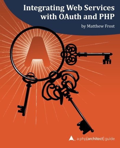 Integrating Web Services With OAuth And PHP  A Php Architect  Guide