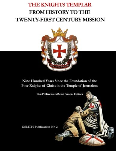 The Knights Templar: From History to the Twenty-First Century Mission: Nine Hundred Years Since the Foundation of the Poor Knights of Christ in the Temple of Jerusalem (OSMTH Publications) (Volume 2)