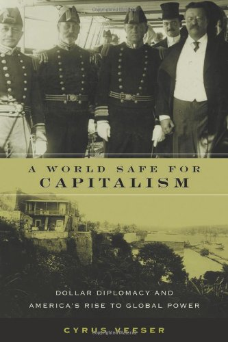 A World Safe for Capitalism: Dollar Diplomacy and America's Rise to Global Power (Columbia Studies in Contemporary American History)