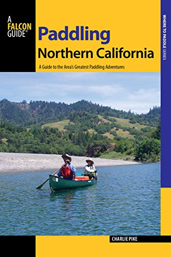 Paddling Northern California: A Guide To The Area's Greatest Paddling Adventures (Paddling Series)