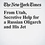 From Utah, Secretive Help for a Russian Oligarch and His Jet | Mike McIntire