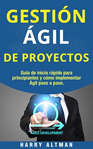 GESTIÓN ÁGIL DE PROYECTOS: Guía de Inicio Rápido Para Principiantes Y Cómo Implementar Agile Paso A Paso (Agile Project Management in Spanish/ Agile ...