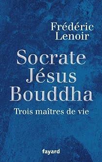 Socrate, Jésus, Bouddha : Trois maîtres de vie par Lenoir