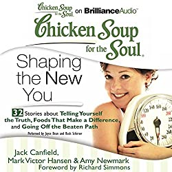 Chicken Soup for the Soul: Shaping the New You - 32 Stories about Telling Yourself the Truth, Foods That Make a Difference, and Going Off the Beaten Path
