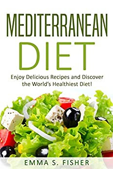 Mediterranean Diet: Enjoy Delicious Recipes and Discover the World's Healthiest Diet! (Low Fat, Low Blood Pressure, Prevent Diabetes, Low Cholesterol, Fat Loss, Weight Loss Diets) by [Fisher, Emma S]