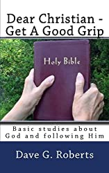 Dear Christian - Get A Good Grip: Basic studies about God and following Him
