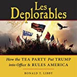 Les Deplorables: How the Tea Party Put Trump into Office & Rules America | Ronald T. Libby