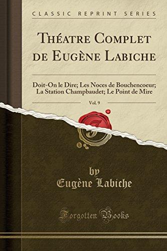 Théatre Complet de Eugène Labiche, Vol. 9: Doit-On le Dire; Les Noces de Bouchencoeur; La Station Champbaudet; Le Point de Mire (Classic Reprint) (French Edition)