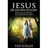 Jesus On The Path To Glory: Revealed By Angelo His Guardian Angel