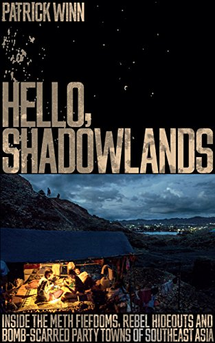 Hello, Shadowlands: Inside the Meth Fiefdoms, Rebel Hideouts and Bomb-Scarred Party Towns of Southeast Asia -