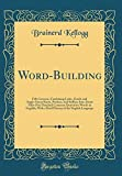 Word-Building: Fifty Lessons, Combining Latin, Greek, and Anglo-Saxon Roots, Prefixes, and Suffixes Into About Fifty-Five Hundred Common Derivative ... of the English Language (Classic Reprint)