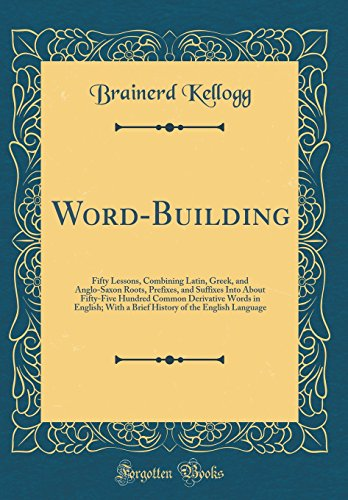 Word-Building: Fifty Lessons, Combining Latin, Greek, and Anglo-Saxon Roots, Prefixes, and Suffixes Into About Fifty-Five Hundred Common Derivative ... of the English Language (Classic Reprint) by Forgotten Books
