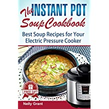 The Instant Pot  Soup Cookbook: Best Soup Recipes for Your Electric Pressure Cooker (Instant pot healthy cookbook, instant pot electric pressure cooker,Instant ... Instant Pot Recipe) (Instant Pot Recipes)