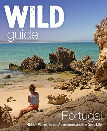 Wild Guide Portugal: Hidden Places, Great Adventures and the Good Life (European Pitcher)