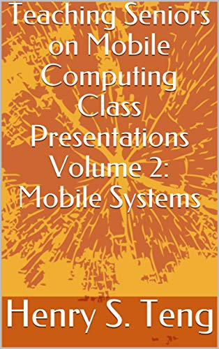 - Teaching Seniors on Mobile Computing Class Presentations Volume 2: Mobile Systems
