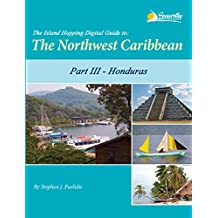 The Island Hopping Digital Guide to the Northwest Caribbean - Part III - Honduras: Including The Swan Islands, The Bay Islands, Cayos Cochinos, and Mainland Honduras from Guatemala to Trujillo