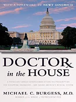 Doctor in the House: A Physician-Turned-Congressman Offers His Prescription for Scrapping Obamacare -- and Saving America's Medical System by [Burgess, Congressman Michael]