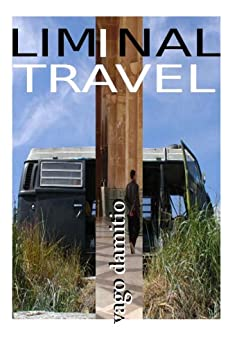 Liminal Travel - The Spaces In Between: How to travel and live with next to nothing... by [Damitio, Vago]