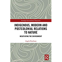 Indigenous, Modern and Postcolonial Relations to Nature: Negotiating the Environment (Routledge Environmental Humanities) (English Edition)