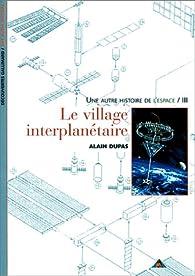 Une autre histoire de l'espace, tome 3 : Le village interplanétaire par Alain Dupas